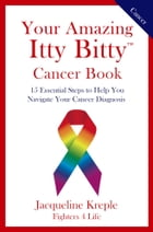 Your Amazing Itty Bitty Cancer Book: 15 Essential Steps to Help You Navigate Your Cancer Diagnosis by Jacqueline C. Kreple
