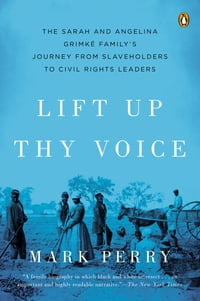 Lift Up Thy Voice: The Sarah and Angelina Grimké Family's Journey from Slaveholders to Civil Rights…