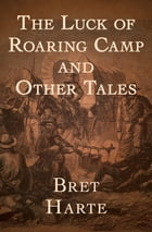 The Luck of Roaring Camp: And Other Tales by Bret Harte