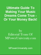 Ultimate Guide To Making Your Music Dreams Come True - Or Your Money Back! by Editorial Team Of MPowerUniversity.com
