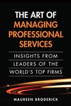 The Art of Managing Professional Services: Insights from Leaders of the World's Top Firms: Insights from Leaders of the World's Top Firms, Portable Do by Maureen Broderick