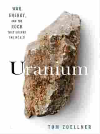 Uranium: War, Energy, and the Rock That Shaped the World by Tom Zoellner