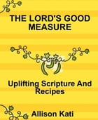 The Lord's Good Measure: Uplifting Scriptures And Recipes by Alliso Kati