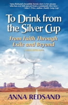 To Drink from the Silver Cup: From Faith through Exile and Beyond by Anna Redsand