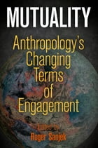 Mutuality: Anthropology's Changing Terms of Engagement by Roger Sanjek