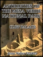 Antiquities of the Mesa Verde National Park : Cliff Palace by Jesse Walter Fewkes