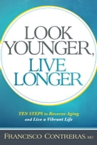 Look Younger, Live Longer: 10 Steps to Reverse Aging and Live a Vibrant Life by Francisco Contreras, MD