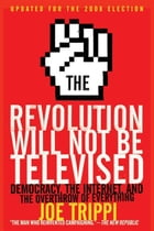 The Revolution Will Not Be Televised Revised Ed: Democracy, the Internet, and the Overthrow of Everything by Joe Trippi