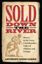 Sold Down the River: Slavery in the Lower Chattahoochee Valley of Alabama and Georgia by Anthony Gene Carey