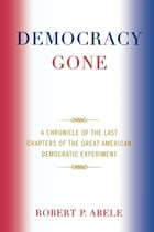 Democracy Gone: A Chronicle of the Last Chapters of the Great American Democratic Experiment