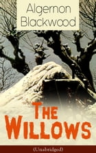 The Willows (Unabridged): Horror Classic from one of the most prolific writers of ghost stories and early modern supernatural  by Algernon Blackwood