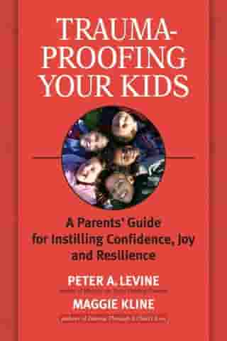 Trauma-Proofing Your Kids: A Parents' Guide for Instilling Confidence, Joy and Resilience by Maggie Kline