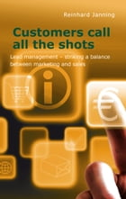 Customers call all the shots: Lead management - striking a balance between marketing and sales by Reinhard Janning