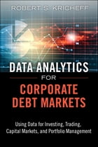 Data Analytics for Corporate Debt Markets: Using Data for Investing, Trading, Capital Markets, and Portfolio Management by Robert S. Kricheff