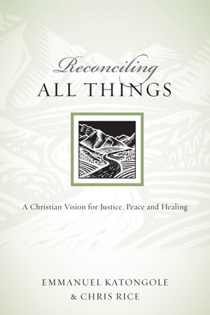 Reconciling All Things: A Christian Vision for Justice, Peace and Healing by Emmanuel Katongole