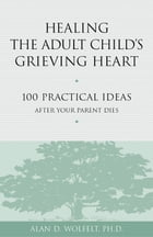 Healing the Adult Child's Grieving Heart: 100 Practical Ideas After Your Parent Dies by Alan D. Wolfelt, PhD