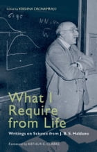 What I Require From Life: Writings on science and life from J.B.S. Haldane by Krishna Dronamraju