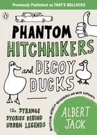 Phantom Hitchhikers and Decoy Ducks: The strange stories behind the urban legends we can't stop telling each other by Albert Jack