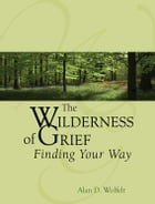The Wilderness of Grief: Finding Your Way by Alan D. Wolfelt, PhD