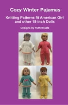 Cozy Winter Pajamas: Knitting Patterns fit American Girl and other 18-Inch Dolls by Ruth Braatz