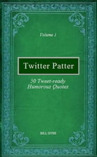 Twitter Patter: 50 Tweet-ready Humorous Quotes - Volume 1 by Bill Dyer