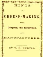 Hints on Cheese-making for the Dairyman, the Factoryman, and the Mnufacturer by Thomas Day Curtis