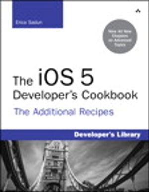 The iOS 5 Developer's Cookbook The Additional Recipes: Additional Recipes Found Only in the Expanded Electronic Edition