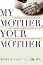 My Mother, Your Mother: What to Expect As Parents Age by Dennis McCullough