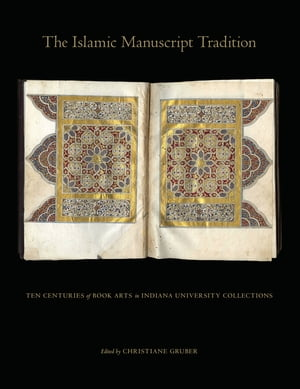 The Islamic Manuscript Tradition Ten Centuries of Book Arts in Indiana University Collections