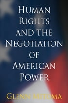 Human Rights and the Negotiation of American Power by Glenn Mitoma