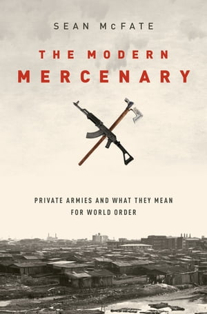 The Modern Mercenary Private Armies and What They Mean for World Order