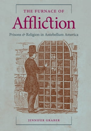 The Furnace of Affliction Prisons and Religion in Antebellum America