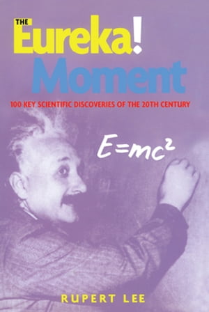 The Eureka! Moment 100 Key Scientific Discoveries of the 20th Century