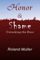 Honor and Shame, Unlocking the Door by Roland Muller
