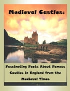Medieval Castles: Fascinating Facts About Famous Castles in England from the Medieval Times by James K. Rowen