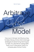 Arbitrage Online Business Model: Discover A Simple Yet Effective Way To Make Money Online With Arbitrage Strategies & Advertising Tec by Burt G. Taylor