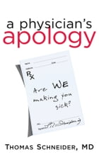 A Physician's Apology: Are WE Making You Sick? by Thomas Schneider