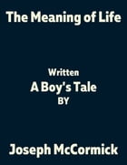 The Meaning of Life: (A Boy's Tale) by Joseph McCormick