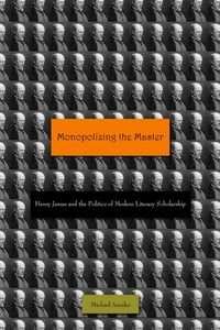 Monopolizing the Master: Henry James and the Politics of Modern Literary Scholarship
