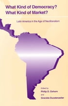 What Kind of Democracy? What Kind of Market?: Latin America in the Age of Neoliberalism by Philip D. Oxhorn