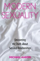 Modern Sexuality: The Truth about Sex and Relationships by Michael Aaron
