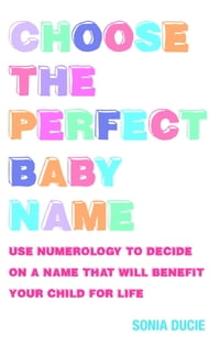Choose the Perfect Baby Name: Use Numerology to Decide on a Name that will Benefit Your Child for…