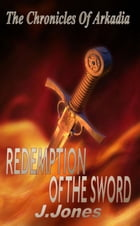 Redemption Of The Sword: The Chronicles Of Arkadia Book 2 by J. Jones