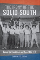 The Irony of the Solid South: Democrats, Republicans, and Race, 1865-1944 by Glenn Feldman