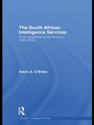 The South African Intelligence Services From Apartheid to Democracy,  1948-2005
