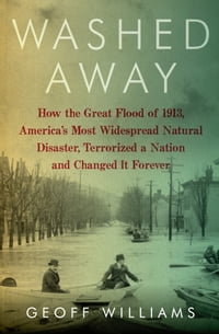 Washed Away: How the Great Flood of 1913, America's Most Widespread Natural Disaster, Terrorized a…