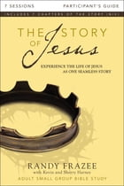 The Story of Jesus Participant's Guide: Experience the Life of Jesus as One Seamless Story by Randy Frazee