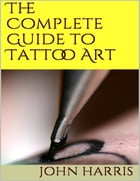 The Complete Guide to Tattoo Art by John Harris