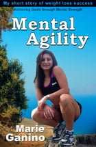 Mental Agility: My short Story to weight loss Success by marie ganino