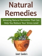 Natural Remedies: Amazing Natural Remedies That Can Help You Reduce Your Stress Level by Janet Sanders